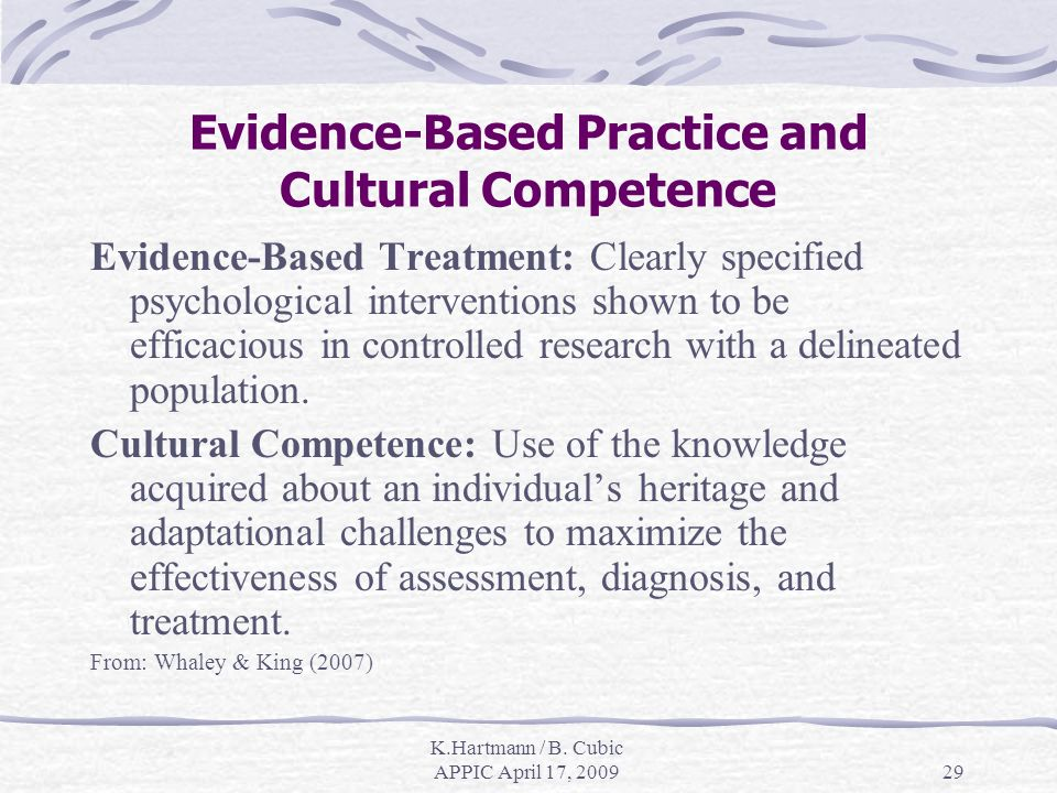 K.Hartmann / B. Cubic APPIC April 17, 200929 Evidence-Based Practice and Cultural Competence Evidence-Based Treatment: Clearly specified psychological