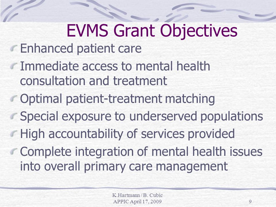 9 EVMS Grant Objectives Enhanced patient care Immediate access to mental health consultation and treatment Optimal patient-treatment matching Special exposure to underserved populations High accountability of services provided Complete integration of mental health issues into overall primary care management