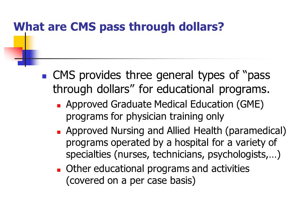 What are CMS pass through dollars? CMS provides three general types of pass through dollars for educational programs. Approved Graduate Medical Educat