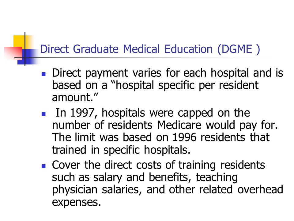 Direct Graduate Medical Education (DGME ) Direct payment varies for each hospital and is based on a hospital specific per resident amount. In 1997, ho