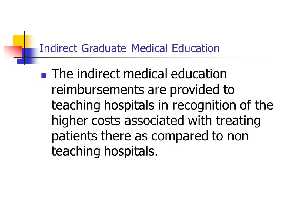 Indirect Graduate Medical Education The indirect medical education reimbursements are provided to teaching hospitals in recognition of the higher cost