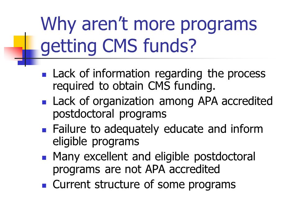 Why arent more programs getting CMS funds? Lack of information regarding the process required to obtain CMS funding. Lack of organization among APA ac