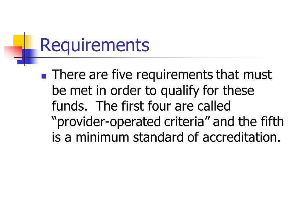 Requirements There are five requirements that must be met in order to qualify for these funds. The first four are called provider-operated criteria an
