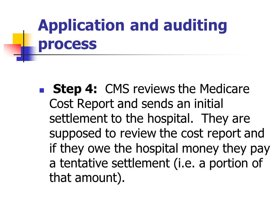 Application and auditing process Step 4: CMS reviews the Medicare Cost Report and sends an initial settlement to the hospital. They are supposed to re