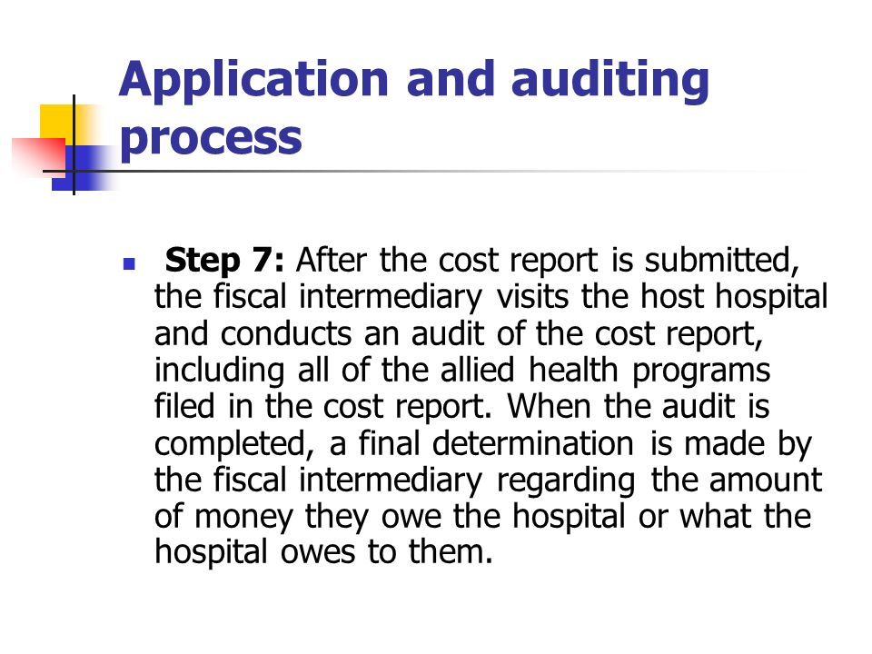 Application and auditing process Step 7: After the cost report is submitted, the fiscal intermediary visits the host hospital and conducts an audit of