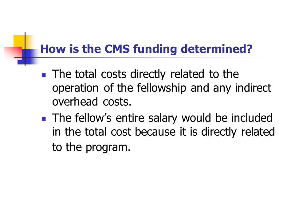 How is the CMS funding determined? The total costs directly related to the operation of the fellowship and any indirect overhead costs. The fellows en