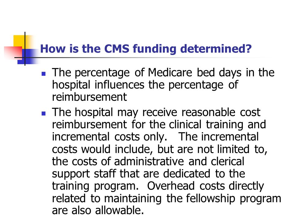 How is the CMS funding determined? The percentage of Medicare bed days in the hospital influences the percentage of reimbursement The hospital may rec