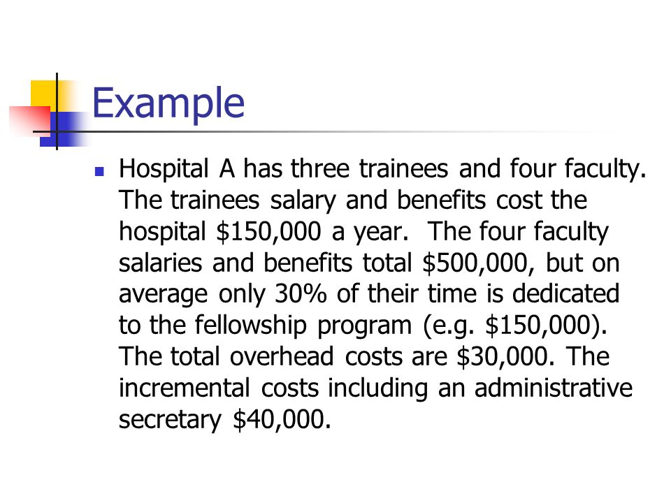 Example Hospital A has three trainees and four faculty. The trainees salary and benefits cost the hospital $150,000 a year. The four faculty salaries