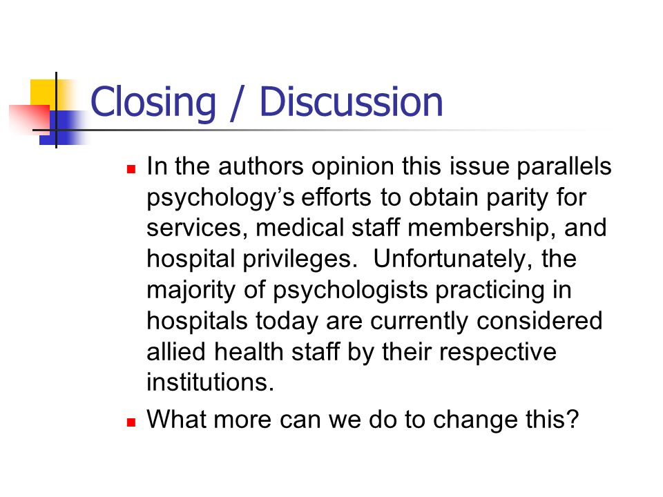 Closing / Discussion In the authors opinion this issue parallels psychologys efforts to obtain parity for services, medical staff membership, and hosp