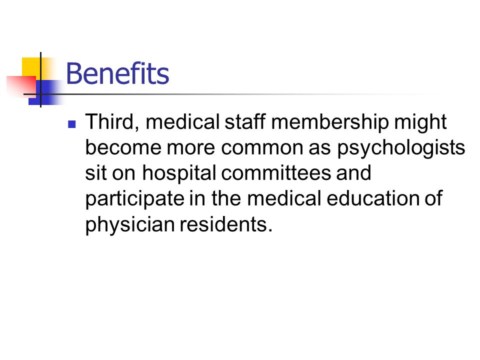 Benefits Third, medical staff membership might become more common as psychologists sit on hospital committees and participate in the medical education