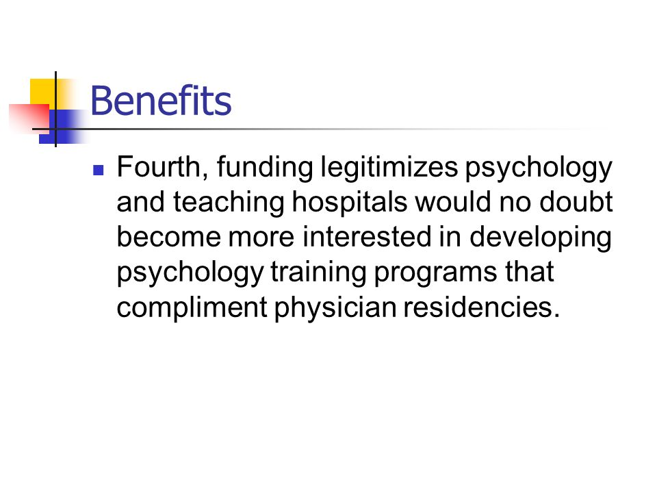 Benefits Fourth, funding legitimizes psychology and teaching hospitals would no doubt become more interested in developing psychology training program
