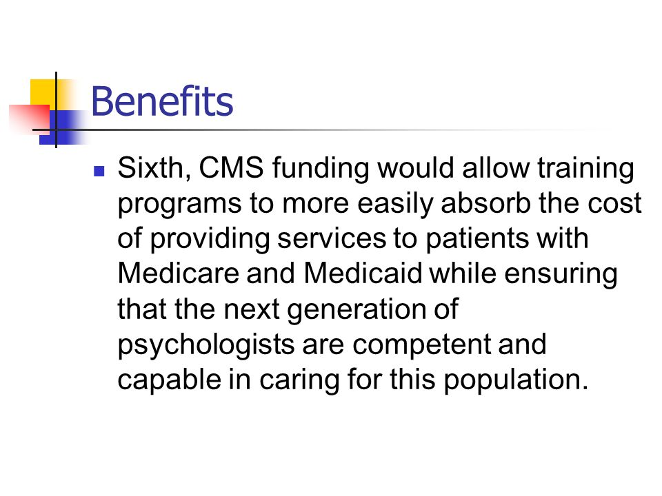 Benefits Sixth, CMS funding would allow training programs to more easily absorb the cost of providing services to patients with Medicare and Medicaid