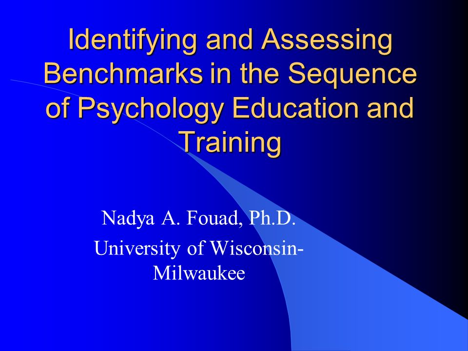 Identifying and Assessing Benchmarks in the Sequence of Psychology Education and Training Nadya A. Fouad, Ph.D. University of Wisconsin- Milwaukee