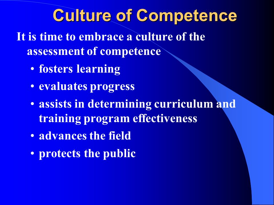 Culture of Competence It is time to embrace a culture of the assessment of competence fosters learning evaluates progress assists in determining curri