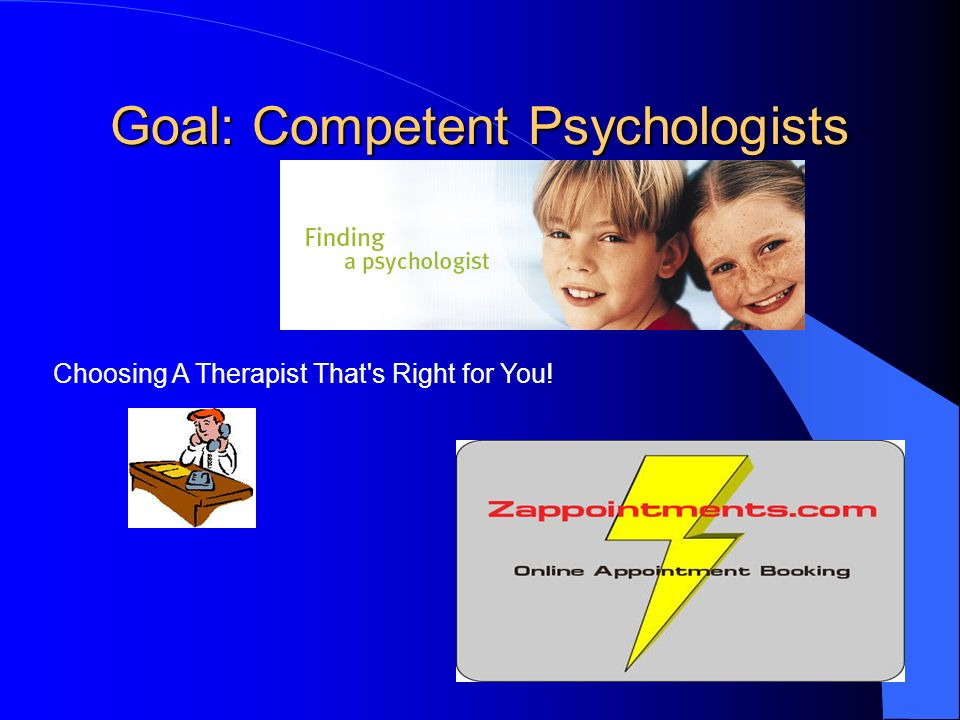 Goal: Competent Psychologists Choosing A Therapist That's Right for You!