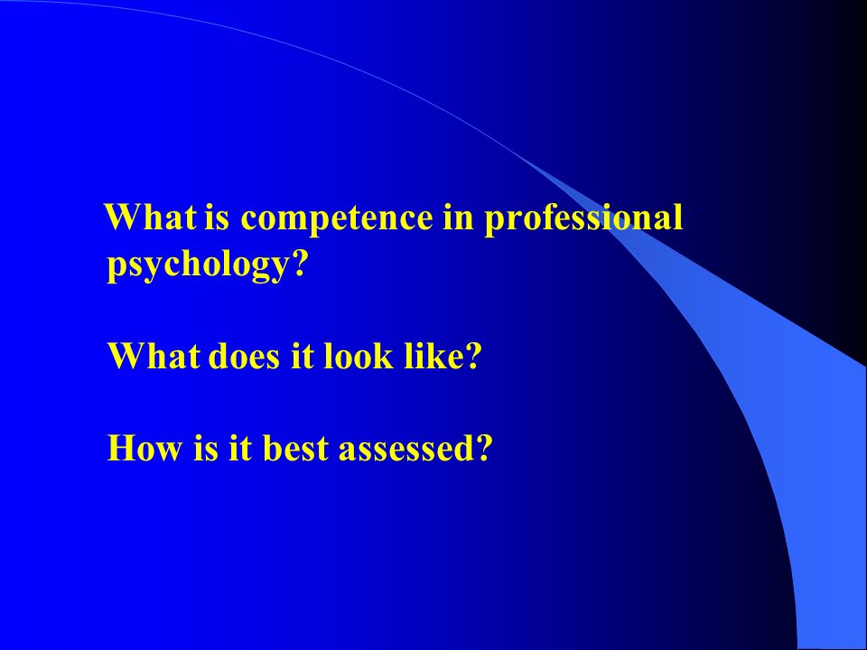 What is competence in professional psychology? What does it look like? How is it best assessed?