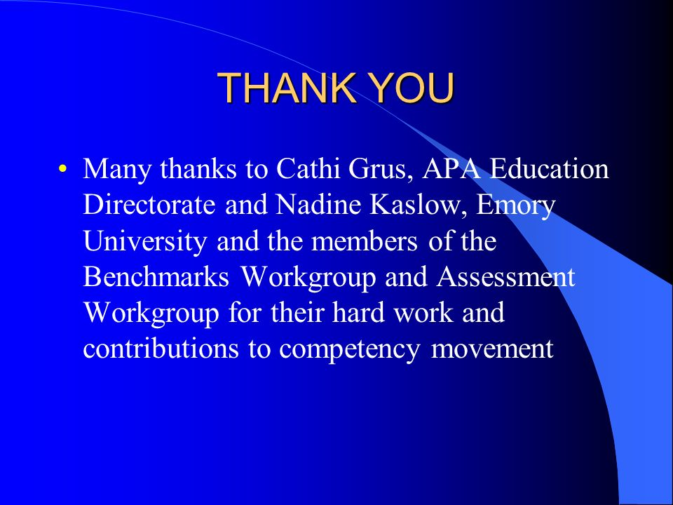 THANK YOU Many thanks to Cathi Grus, APA Education Directorate and Nadine Kaslow, Emory University and the members of the Benchmarks Workgroup and Ass