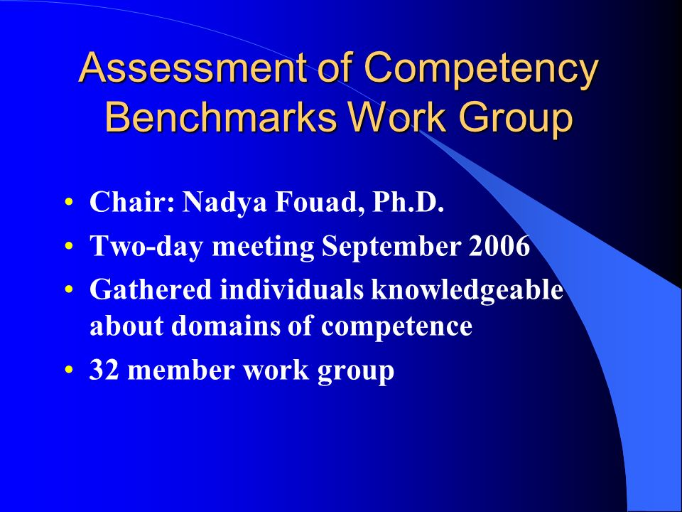 Assessment of Competency Benchmarks Work Group Chair: Nadya Fouad, Ph.D. Two-day meeting September 2006 Gathered individuals knowledgeable about domai