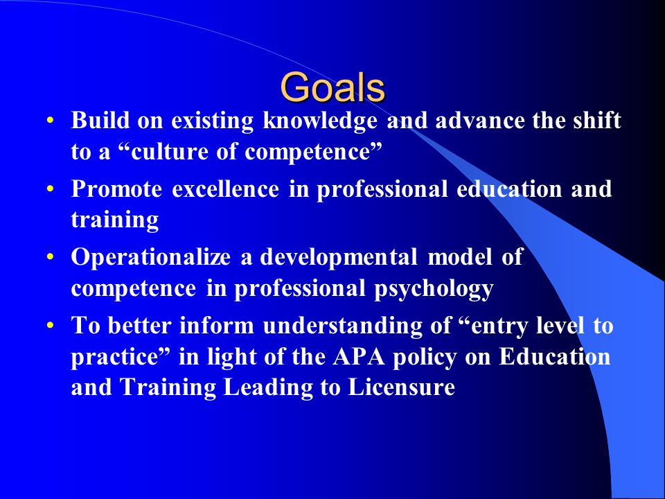 Goals Build on existing knowledge and advance the shift to a culture of competence Promote excellence in professional education and training Operation