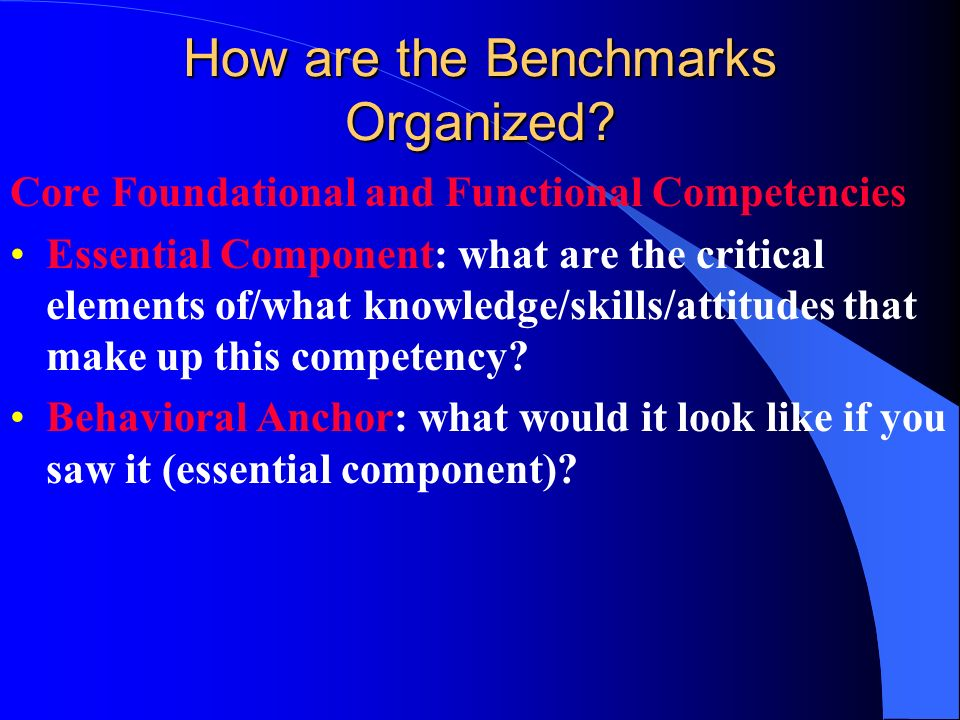 How are the Benchmarks Organized? Core Foundational and Functional Competencies Essential Component: what are the critical elements of/what knowledge/