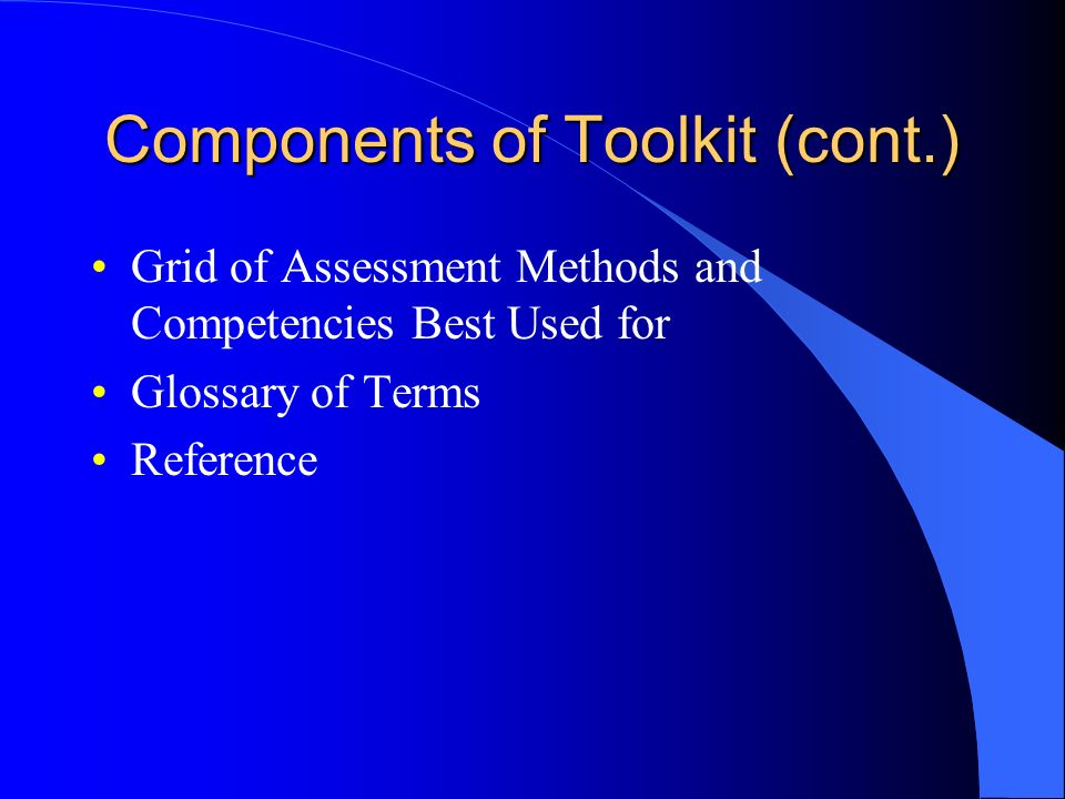 Components of Toolkit (cont.) Grid of Assessment Methods and Competencies Best Used for Glossary of Terms Reference