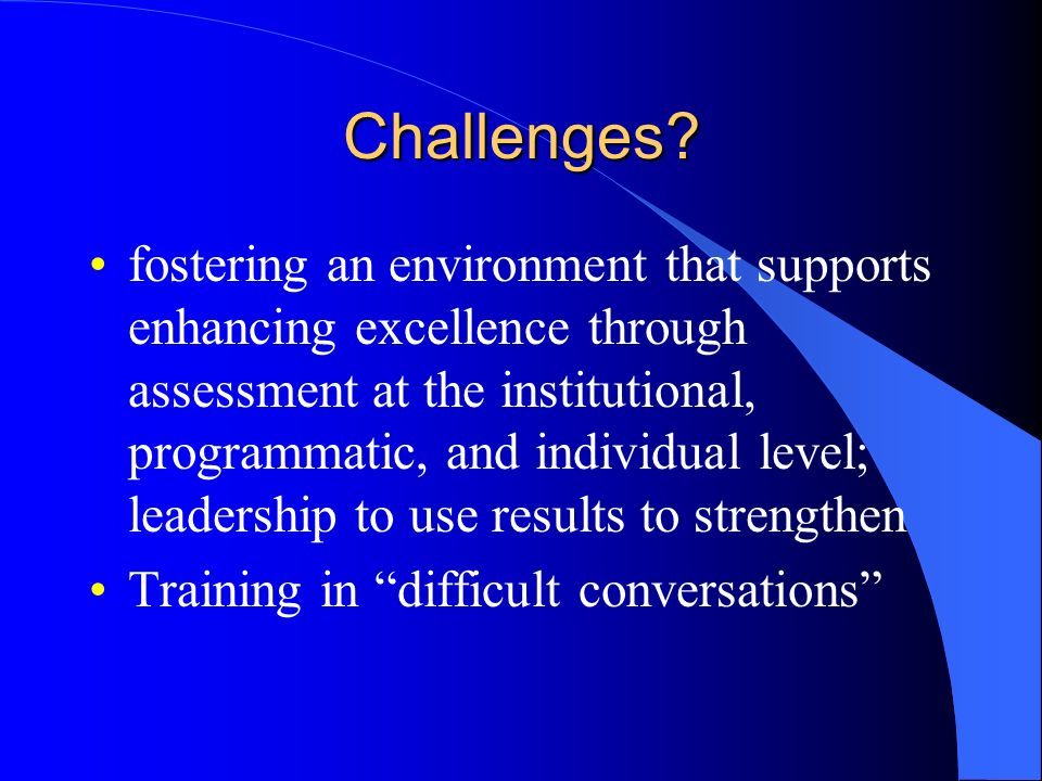 Challenges? fostering an environment that supports enhancing excellence through assessment at the institutional, programmatic, and individual level; l