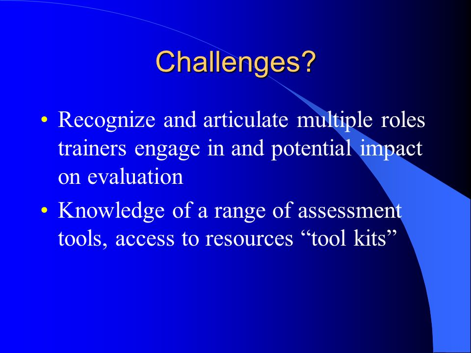 Challenges? Recognize and articulate multiple roles trainers engage in and potential impact on evaluation Knowledge of a range of assessment tools, ac