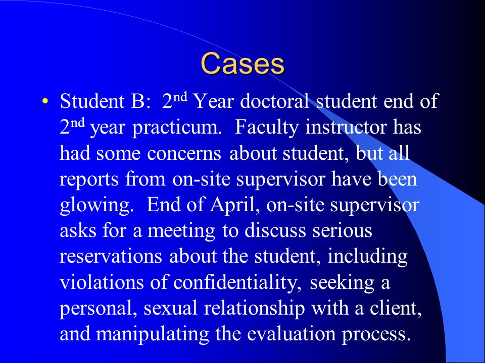 Cases Student B: 2 nd Year doctoral student end of 2 nd year practicum. Faculty instructor has had some concerns about student, but all reports from o