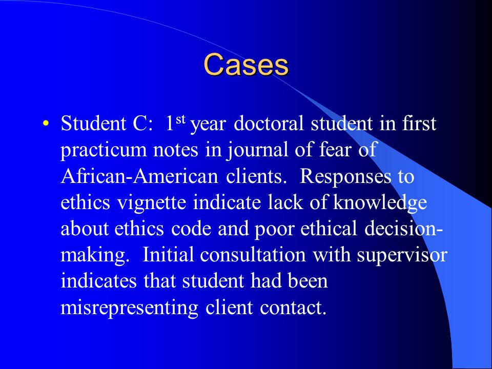 Cases Student C: 1 st year doctoral student in first practicum notes in journal of fear of African-American clients. Responses to ethics vignette indi