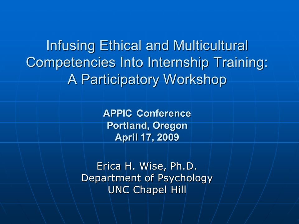 Infusing Ethical and Multicultural Competencies Into Internship Training: A Participatory Workshop APPIC Conference Portland, Oregon April 17, 2009 Erica H.