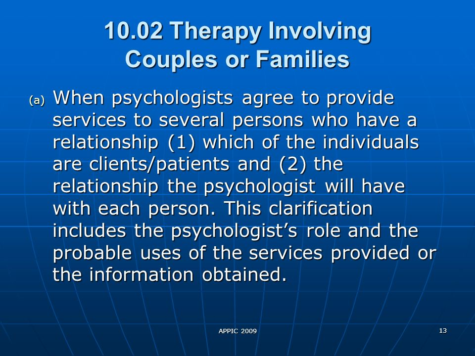 10.02 Therapy Involving Couples or Families (a) When psychologists agree to provide services to several persons who have a relationship (1) which of the individuals are clients/patients and (2) the relationship the psychologist will have with each person.