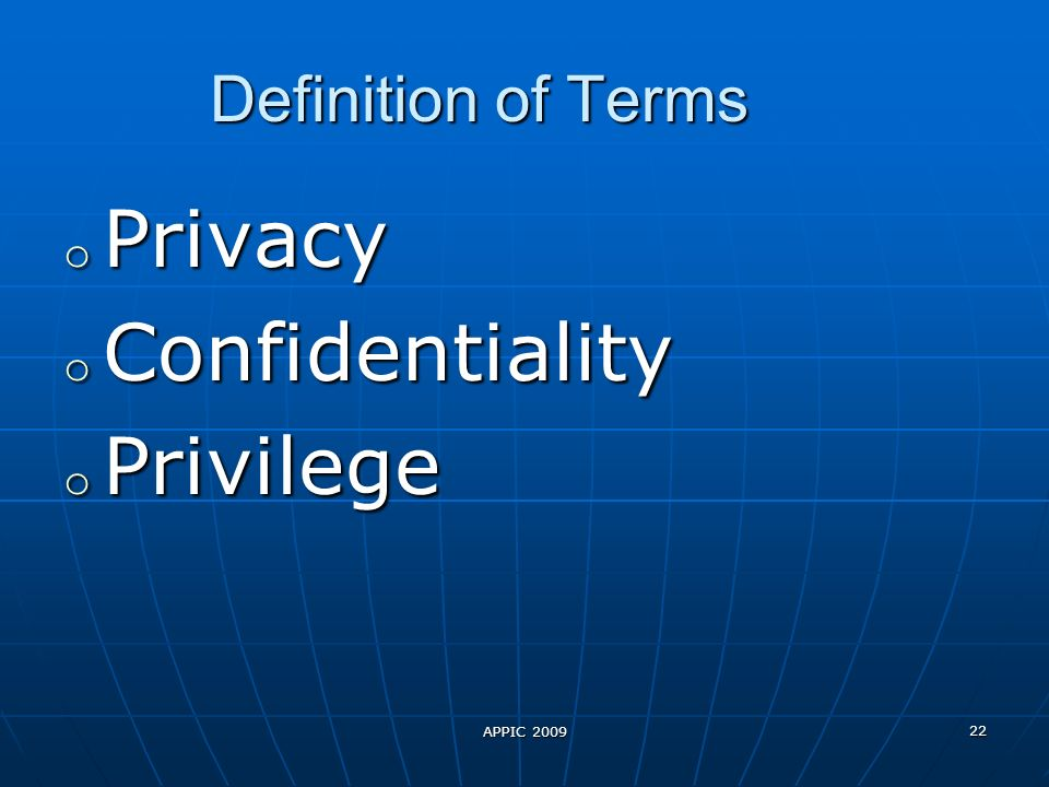 APPIC 2009 22 Definition of Terms o Privacy o Confidentiality o Privilege