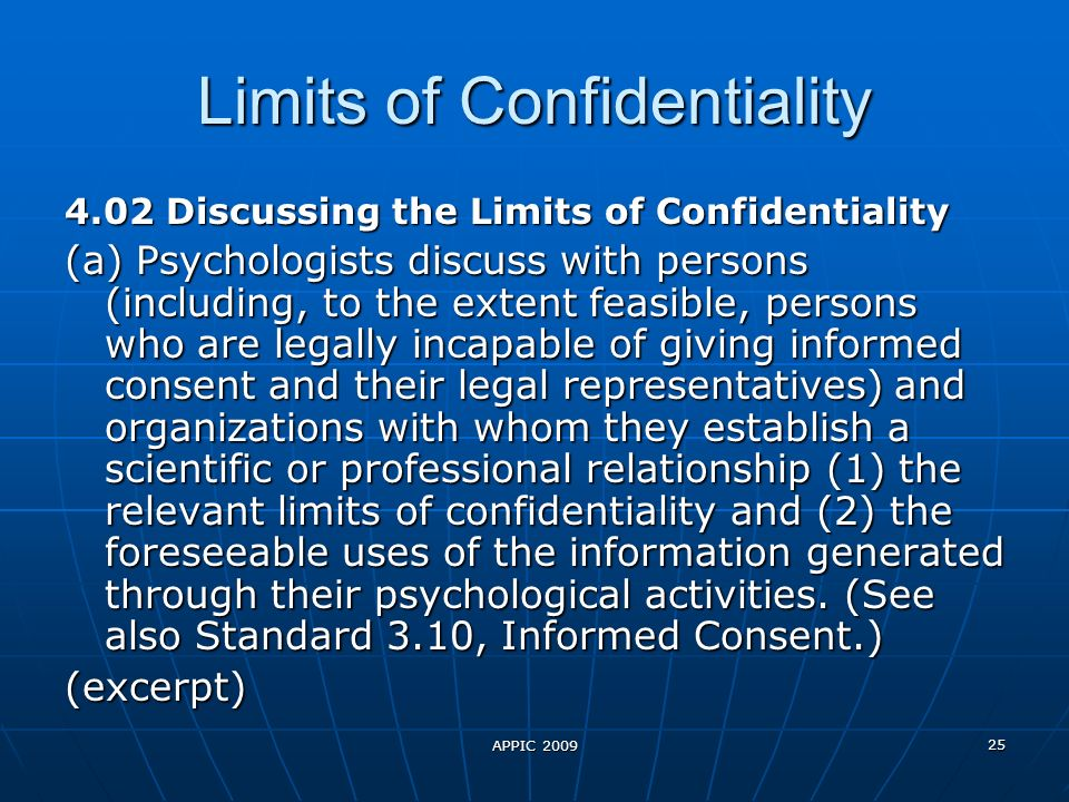 APPIC 2009 25 Limits of Confidentiality 4.02 Discussing the Limits of Confidentiality (a) Psychologists discuss with persons (including, to the extent feasible, persons who are legally incapable of giving informed consent and their legal representatives) and organizations with whom they establish a scientific or professional relationship (1) the relevant limits of confidentiality and (2) the foreseeable uses of the information generated through their psychological activities.