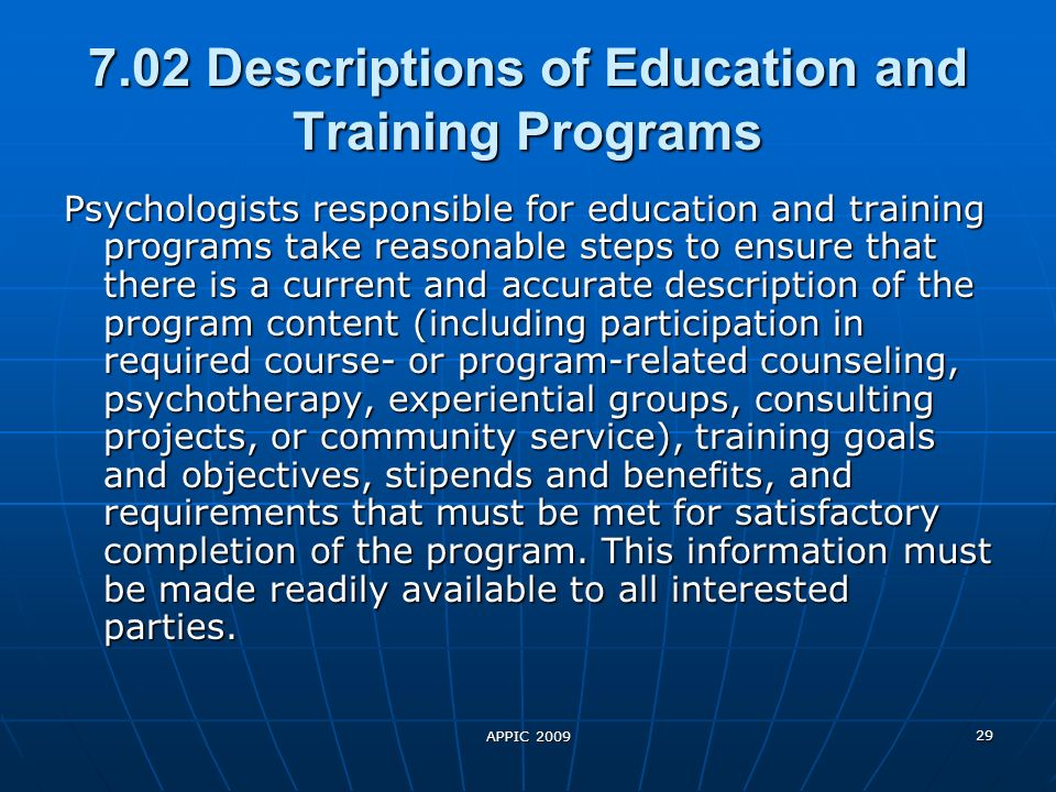 APPIC 2009 29 7.02 Descriptions of Education and Training Programs Psychologists responsible for education and training programs take reasonable steps to ensure that there is a current and accurate description of the program content (including participation in required course- or program-related counseling, psychotherapy, experiential groups, consulting projects, or community service), training goals and objectives, stipends and benefits, and requirements that must be met for satisfactory completion of the program.