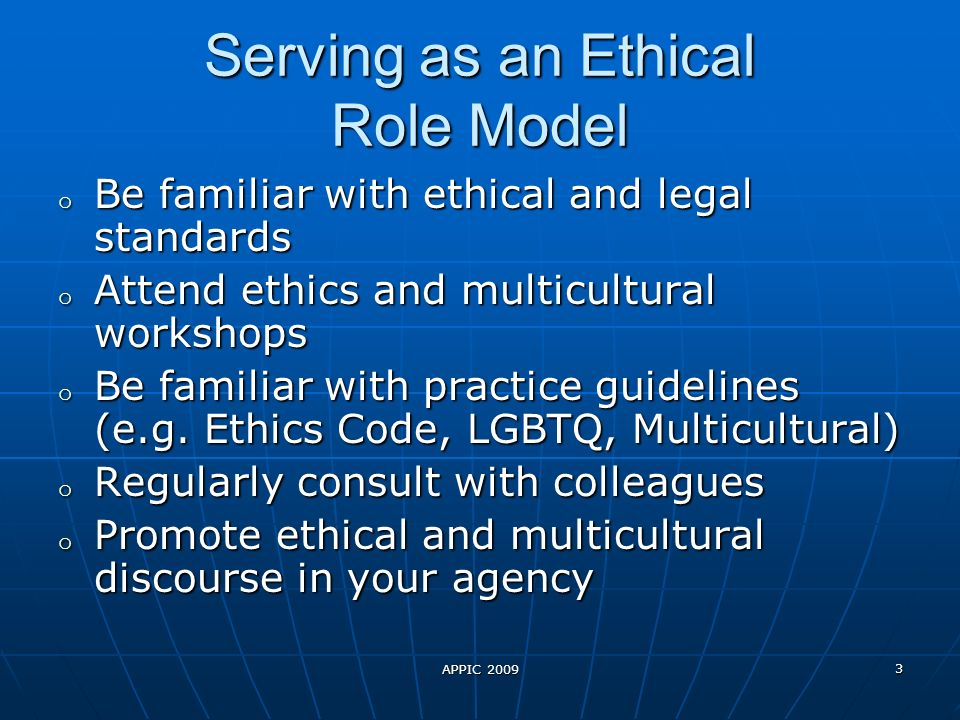 APPIC 2009 3 Serving as an Ethical Role Model o Be familiar with ethical and legal standards o Attend ethics and multicultural workshops o Be familiar with practice guidelines (e.g.