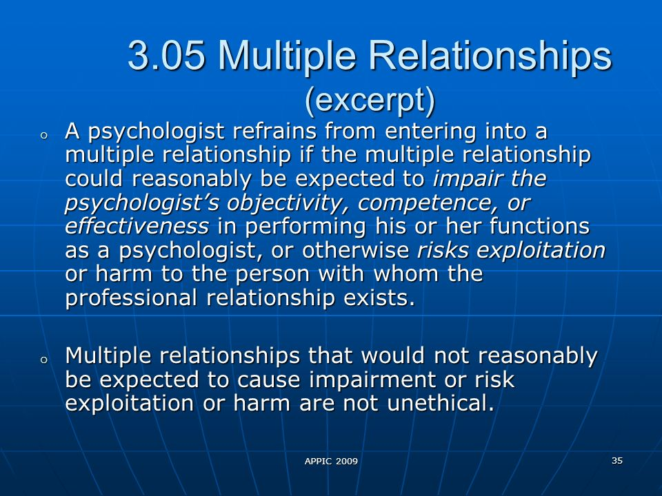 APPIC 2009 35 3.05 Multiple Relationships (excerpt) o A psychologist refrains from entering into a multiple relationship if the multiple relationship could reasonably be expected to impair the psychologists objectivity, competence, or effectiveness in performing his or her functions as a psychologist, or otherwise risks exploitation or harm to the person with whom the professional relationship exists.