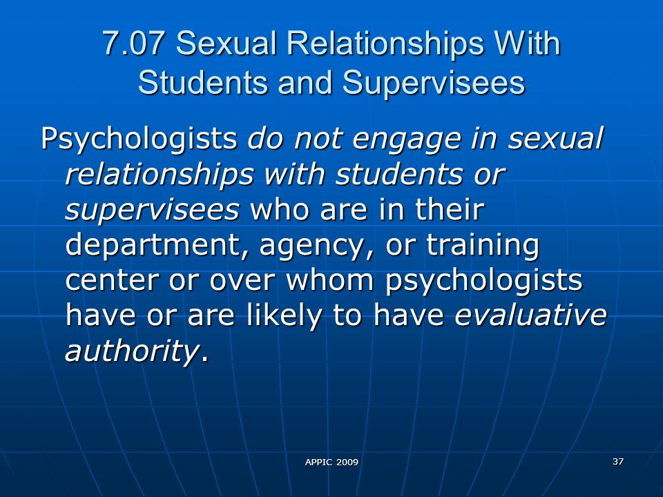 APPIC 2009 37 7.07 Sexual Relationships With Students and Supervisees Psychologists do not engage in sexual relationships with students or supervisees who are in their department, agency, or training center or over whom psychologists have or are likely to have evaluative authority.