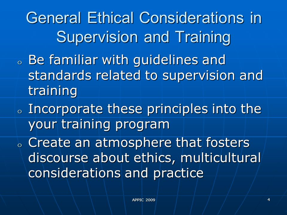 APPIC 2009 4 General Ethical Considerations in Supervision and Training o Be familiar with guidelines and standards related to supervision and training o Incorporate these principles into the your training program o Create an atmosphere that fosters discourse about ethics, multicultural considerations and practice