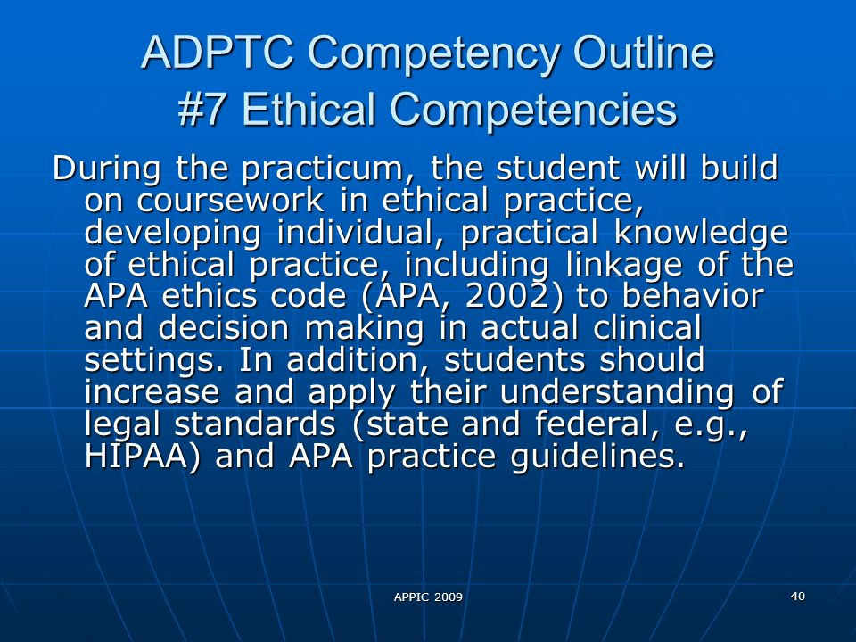 APPIC 2009 40 ADPTC Competency Outline #7 Ethical Competencies During the practicum, the student will build on coursework in ethical practice, developing individual, practical knowledge of ethical practice, including linkage of the APA ethics code (APA, 2002) to behavior and decision making in actual clinical settings.