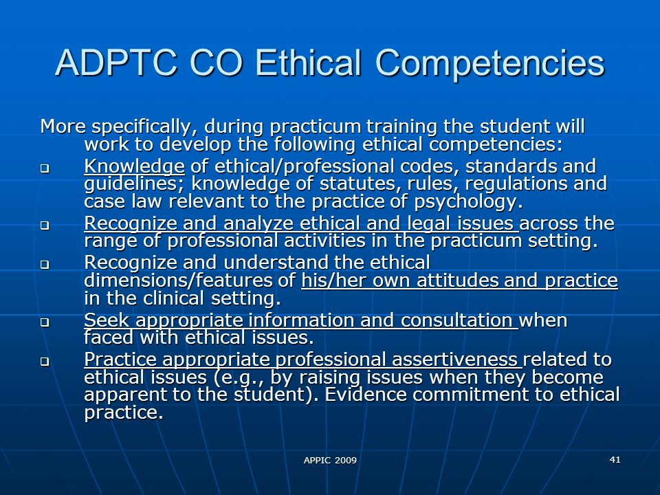 APPIC 2009 41 ADPTC CO Ethical Competencies More specifically, during practicum training the student will work to develop the following ethical competencies: Knowledge of ethical/professional codes, standards and guidelines; knowledge of statutes, rules, regulations and case law relevant to the practice of psychology.
