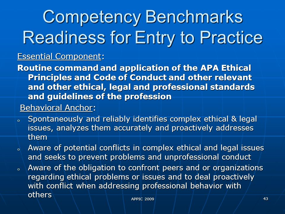 Competency Benchmarks Readiness for Entry to Practice Essential Component: Routine command and application of the APA Ethical Principles and Code of Conduct and other relevant and other ethical, legal and professional standards and guidelines of the profession Behavioral Anchor: Behavioral Anchor: o Spontaneously and reliably identifies complex ethical & legal issues, analyzes them accurately and proactively addresses them o Aware of potential conflicts in complex ethical and legal issues and seeks to prevent problems and unprofessional conduct o Aware of the obligation to confront peers and or organizations regarding ethical problems or issues and to deal proactively with conflict when addressing professional behavior with others APPIC 2009 43
