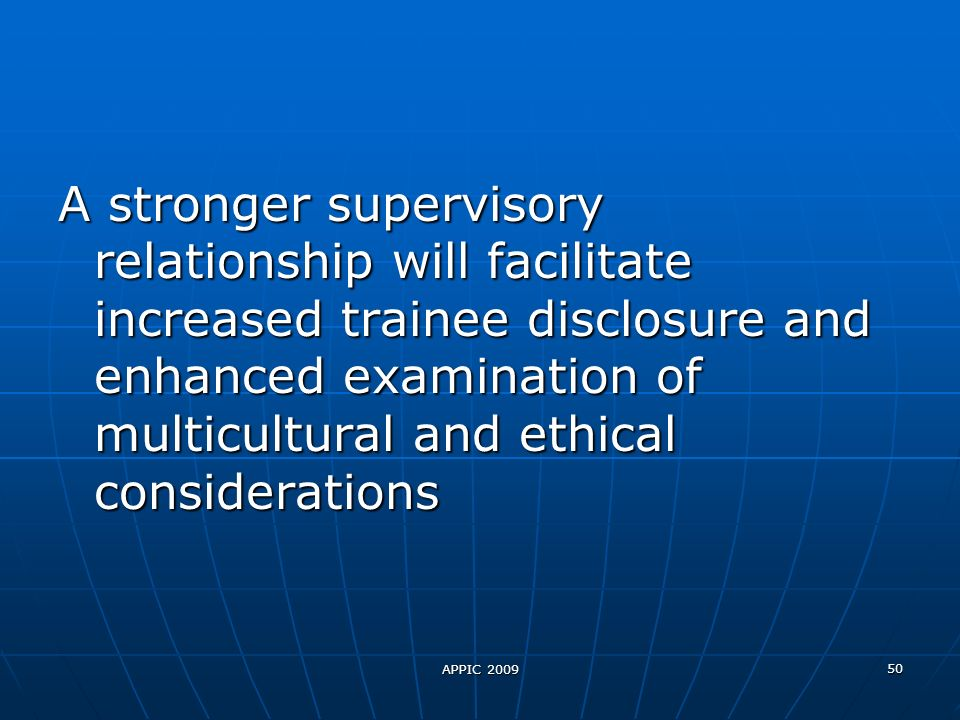 APPIC 2009 50 A stronger supervisory relationship will facilitate increased trainee disclosure and enhanced examination of multicultural and ethical considerations