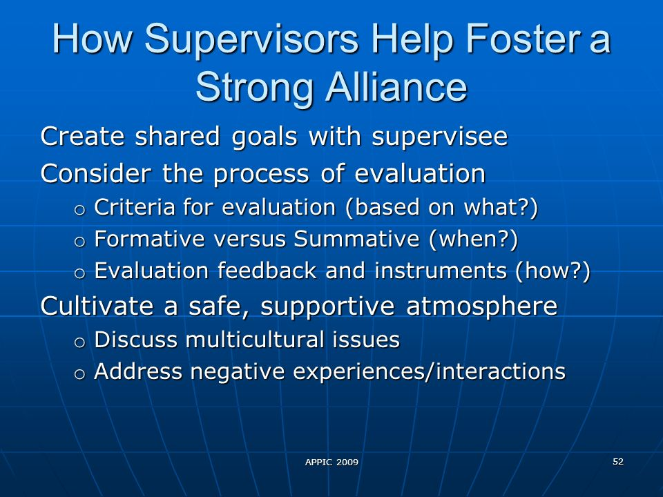 APPIC 2009 52 How Supervisors Help Foster a Strong Alliance Create shared goals with supervisee Consider the process of evaluation o Criteria for evaluation (based on what ) o Formative versus Summative (when ) o Evaluation feedback and instruments (how ) Cultivate a safe, supportive atmosphere o Discuss multicultural issues o Address negative experiences/interactions