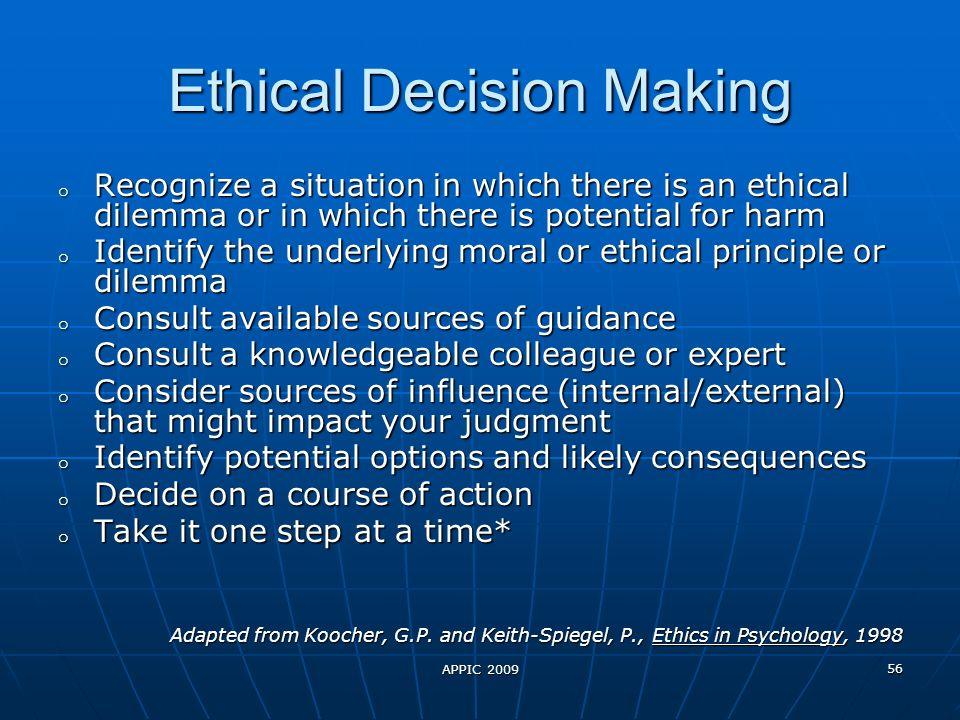 APPIC 2009 56 Ethical Decision Making o Recognize a situation in which there is an ethical dilemma or in which there is potential for harm o Identify the underlying moral or ethical principle or dilemma o Consult available sources of guidance o Consult a knowledgeable colleague or expert o Consider sources of influence (internal/external) that might impact your judgment o Identify potential options and likely consequences o Decide on a course of action o Take it one step at a time* Adapted from Koocher, G.P.