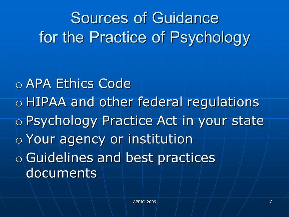 APPIC 2009 7 Sources of Guidance for the Practice of Psychology o APA Ethics Code o HIPAA and other federal regulations o Psychology Practice Act in your state o Your agency or institution o Guidelines and best practices documents