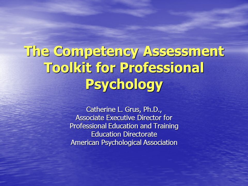 The Competency Assessment Toolkit for Professional Psychology Catherine L. Grus, Ph.D., Associate Executive Director for Professional Education and Tr