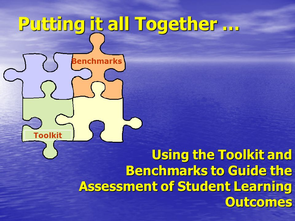 Putting it all Together … Benchmarks Toolkit Using the Toolkit and Benchmarks to Guide the Assessment of Student Learning Outcomes