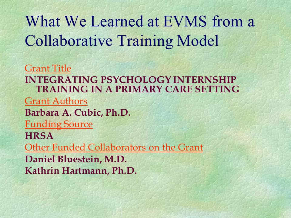 What We Learned at EVMS from a Collaborative Training Model Grant Title INTEGRATING PSYCHOLOGY INTERNSHIP TRAINING IN A PRIMARY CARE SETTING Grant Authors Barbara A.