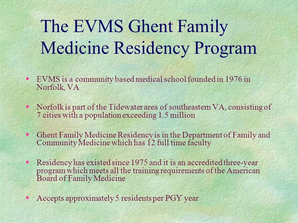 The EVMS Ghent Family Medicine Residency Program §EVMS is a community based medical school founded in 1976 in Norfolk, VA § Norfolk is part of the Tidewater area of southeastern VA, consisting of 7 cities with a population exceeding 1.5 million § Ghent Family Medicine Residency is in the Department of Family and Community Medicine which has 12 full time faculty §Residency has existed since 1975 and it is an accredited three-year program which meets all the training requirements of the American Board of Family Medicine § Accepts approximately 5 residents per PGY year