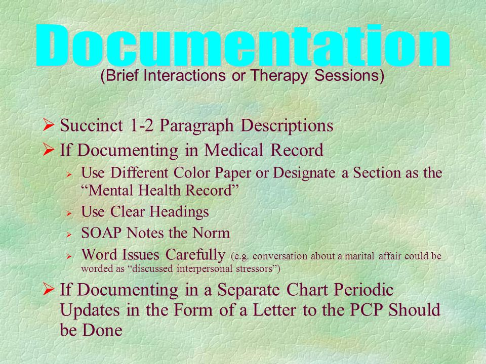 Succinct 1-2 Paragraph Descriptions If Documenting in Medical Record Use Different Color Paper or Designate a Section as the Mental Health Record Use Clear Headings SOAP Notes the Norm Word Issues Carefully (e.g.